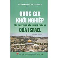 Quốc Gia Khởi Nghiệp - Câu Chuyện Về Nền Kinh Tế Thần Kỳ Của Israel (Tái bản 2021)