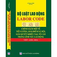 Bộ Luật Lao Động – Labor Code – Chính Sách Mới Về Tiền Lương, Bảo Hiểm Xã Hội, Giải Quyết Khiếu Nại, Tố Cáo Trong Lĩnh Vực Lao Động Việt – Anh  - Hoa