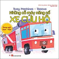 Busy Machines - Rescue: Những Cỗ Máy Năng Nổ - Xe Cứu Hộ (Song Ngữ Anh - Việt)