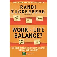 Work-Life Balance: Cuốn Sách Thông Minh, Tinh Tế Và Đầy Tâm Lý Giúp Bạn Sắp Xếp Cuộc Sống, Công Việc Thật Hiệu Quả