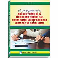 Sổ tay Doanh Nhân - Những Kỹ Năng Xử Lý Tình Huống Thường Gặp trong Doanh Nghiệp dành cho Giám Đốc và Doanh Nhân