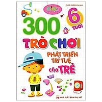 300 Trò Chơi Phát Triển Trí Tuệ Cho Trẻ - 6 Tuổi (Tái Bản)