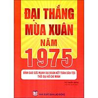 Đại Thắng Mùa Xuân Năm 1975 - Đỉnh Cao Sức Mạnh Đại Đoàn Kết Toàn Dân Tộc Thời Đại Hồ Chí Minh