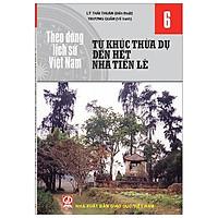 Theo Dòng Lịch Sử Việt Nam - Tập 6: Từ Khúc Thừa Dụ Đến Hết Nhà Tiền Lê
