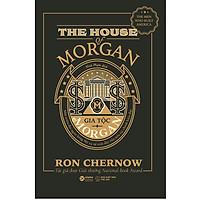 Gia Tộc Morgan - Một Triều Đại Ngân Hàng Mỹ Và Sự Trỗi Dậy Của Nền Tài Chính Hiện Đại