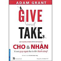 Give And Take - Cho & Nhận - Vì Sao Giúp Người Đưa Ta Đến Thành Công? (Tái Bản 2020)