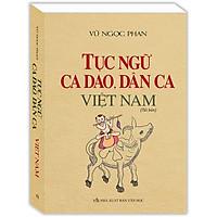 Tục Ngữ, Ca Dao, Dân Ca Việt Nam (Bìa Mềm) (Tái Bản)