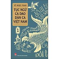 Tục Ngữ - Ca Dao - Dân Ca Việt Nam 1 (Tái Bản 2021)