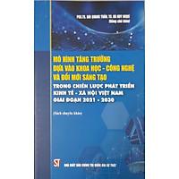 Mô Hình Tăng Trưởng Dựa Vào Khoa Học - Công Nghệ Và Đổi Mới Sáng Tạo Trong Chiến Lược Phát Triển Kinh Tế - Xã Hội Việt Nam Giai Đoạn 2021-2030 (Sách chuyên khảo)