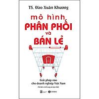 Mô Hình Phân Phối Và Bán Lẻ - Giải Pháp Cho Doanh Nghiệp Việt Nam (Tái Bản)