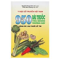 Y Học Cổ Truyền Việt Nam - 950 Bài Thuốc Trị Bệnh Thường Gặp Bằng Các Loại Thuốc Dễ Tìm