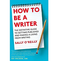 How To Be A Writer: The Definitive Guide To Getting Published And Making A Living From Writing