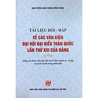 Sách Tài Liệu Hỏi Đáp Về Các Văn Kiện Đại Hội Đại Biểu Toàn Quốc Lần Thứ XIII Của Đảng (NXB Chính Trị Quốc Gia Sự Thật)