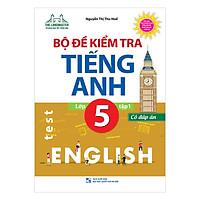 Bộ Đề Kiểm Tra Tiếng Anh Lớp 5 - Tập 1 (Có Đáp Án)