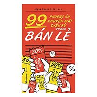 99 Phương Án Khuyến Mãi Diệu Kỳ Trong Bán Lẻ (Tái Bản 2019)