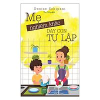 Sách Hay Dành Cho Mẹ: Mẹ Nghiêm Khắc Dạy Con Tự Lập Tặng Kèm Bookmark Sáng Tạo