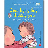Gieo Hạt Giống Thương Yêu - Mẹ Yêu Con Mãi Mãi (Sách Cho Bé Từ 0-6 tuổi)