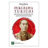 Sách - FUKUZAWA YUKICHI: Sức Mạnh Cải Cách Giáo Dục Và Hoạch Định Doanh Nghiệp
