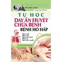 Tự Học Day Ấn Huyệt Chữa Bệnh - Bệnh Hô Hấp (Tái Bản 2020)