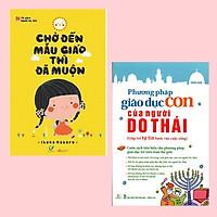 Combo Sách Nuôi Dạy Con Tốt Nhất Cho Các Bà Mẹ: Chờ Đến Mẫu Giáo Thì Đã Muộn + Phương Pháp Giáo Dục Con Của Người Do Thái