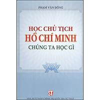 Học Chủ Tịch Hồ Chí Minh – Chúng Ta Học Gì (Xuất Bản Lần Thứ Chín)