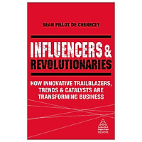 Influencers And Revolutionaries: How Innovative Trailblazers, Trends And Catalysts Are Transforming Business (Kogan Page Inspire)