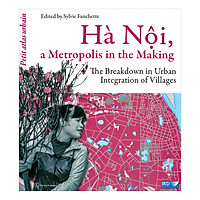 Hà Nội, A Metropolis In The Making The Breakdown In Urban Integration Of Villages (Hà Nội, Vùng Đô Thị Tương Lai-Phá Vỡ Quá Trình Hội Nhập Của Các Làng Nghề)(Tiếng Anh)