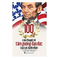 100 Câu Chuyện Về Tấm Gương Đạo Đức Của Các Danh Nhân