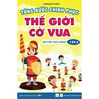 Từng bước chinh phục thế giới cờ vua - Tập 2 - Bài tập thực hành (sách dành cho trẻ em)