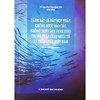 Đánh Bắt Cá Bất Hợp Pháp, Không Được Báo Cáo, Không theo Quy Định (IUU) Trong Pháp Luật Quốc Tế Và pháp Luật Việt Nam