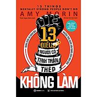 13 điều người có tinh thần thép không làm (13 Things Mentally Strong People Don't Do) - Tác giả Amy Morin