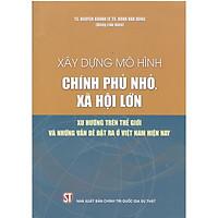 Sách Xây Dựng Mô Hình Chính Phủ Nhỏ Xã Hội Lớn - Xu Hướng Thế Giới Và Những Vấn Đề Đặt RamỞ Việt Nam Hiện Nay