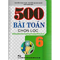 500 Bài Toán Chọn Lọc Lớp 6 (Biên Soạn Theo Chương Trình Giáo Dục Phổ Thông Mới) (Tái Bản)