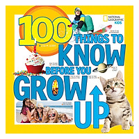 National Geographic Kids 100 Things To Know Before You Grow Up