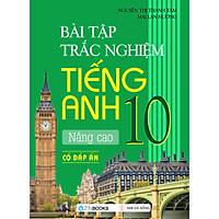 Bài Tập Trắc Nghiệm Tiếng Anh 10 - Nâng Cao (Có Đáp Án)