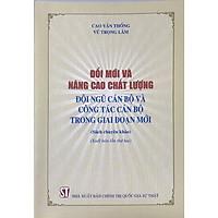Sách Đổi Mới Và Nâng Cao Chất Lượng Cán Bộ Và Công Tác Cán Bộ Trong Giai Đoạn Mới (NXB Chính Trị Quốc Gia Sự Thật)