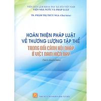Hoàn Thiện Pháp Luật Về Thương Lượng Tập Thể Trong Bối Cảnh Hội Nhập Ở Việt Nam Hiện Nay (Sách Chuyên Khảo)