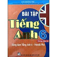 Bài Tập Tiếng Anh 6 - Không Đáp Án (Dùng Kèm Tiếng Anh 6 - Friends Plus)