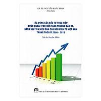 Tác Động Của Đầu Tư Trực Tiếp Nước Ngoài (FDI) Đến Tăng Trưởng Đầu Ra, Năng Suất Và Hiệu Suất Của Nền Kinh Tế Việt Nam Trong Thời Kỳ 2000 - 2013 (Sách Chuyên Khảo)