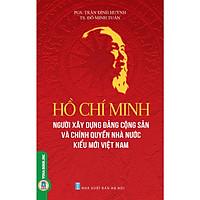 Hồ Chí Minh - Người Xây Dựng Đảng Cộng Sản và Chính Quyền Nhà Nước Kiểu Mới Việt Nam