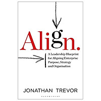 Align: A Leadership Blueprint For Aligning Enterprise Purpose, Strategy And Organization