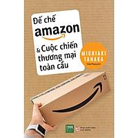 Sách - Đế Chế Amazon Và Cuộc Chiến Thương Mại Toàn Cầu