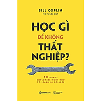 Học gì để không thất nghiệp? (10 Things Employers Want You to Learn in College, Revised: The Skills You Need to Succeed) - Tác giả: Bill Coplin