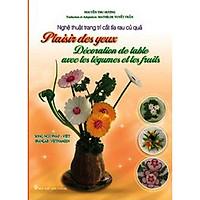 Nghệ Thuật Trang Trí Cắt Tỉa Rau Củ Quả (Song Ngữ Pháp - Việt) / Plaisir Des Yeux - Décoration Des Table Avec Les Légumes Et Les Fruits