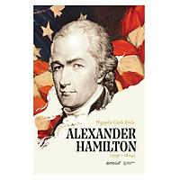 Chân Dung Người Có Công Lớn Nhất Trong Việc Đặt Nền Móng Cho Nhà Nước Cộng Hòa Mỹ: Alexander Hamilton