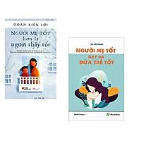 Combo Sách Nuôi Dạy Con: Người Mẹ Tốt Hơn là Người Thầy Tốt + Người Mẹ Tốt Dạy Ra Đứa Trẻ Tốt