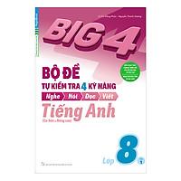 Big 4 Bộ Đề Tự Kiểm Tra 4 Kỹ Năng Nghe - Nói - Đọc - Viết (Cơ Bản Và Nâng Cao) Tiếng Anh Lớp 8 Tập 1