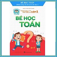 Sách - Bé Học Toán - Hành Trang Cho Bé Tự Tin Vào lớp 1 (Tâm Thế Vào Lớp 1)