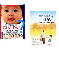 Combo 2 cuốn sách: Chăm Sóc Con Giải Đáp Những Vấn Đề Thường Gặp + Cùng Nắm Tay Cha Nào Ta Khôn Lớn