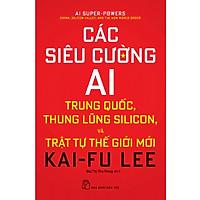 Các Siêu Cường AI - Trung Quốc, Thung Lũng Silicon Và Trật Tự Thế Giới Mới